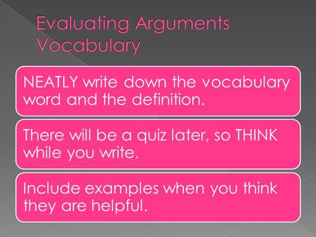NEATLY write down the vocabulary word and the definition. There will be a quiz later, so THINK while you write. Include examples when you think they are.