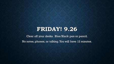 FRIDAY! 9.26 Clear off your desks. Blue/Black pen or pencil. No notes, phones, or talking. You will have 12 minutes.