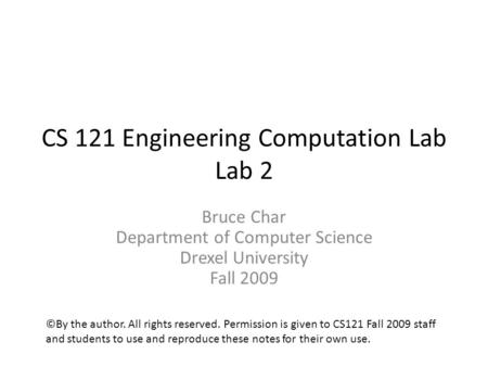 CS 121 Engineering Computation Lab Lab 2 Bruce Char Department of Computer Science Drexel University Fall 2009 ©By the author. All rights reserved. Permission.