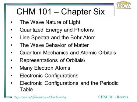 Department of Chemistry and Biochemistry CHM 101 - Reeves CHM 101 – Chapter Six The Wave Nature of Light Quantized Energy and Photons Line Spectra and.