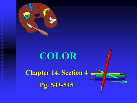 COLOR Chapter 14, Section 4 Pg. 543-545. Pigment Colors Mixing color of pigment (i.e.) paints is different than mixing colors of light. Mixing color of.