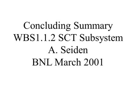 Concluding Summary WBS1.1.2 SCT Subsystem A. Seiden BNL March 2001.