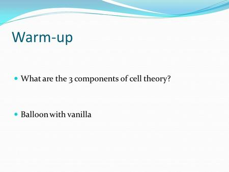 Warm-up What are the 3 components of cell theory? Balloon with vanilla.