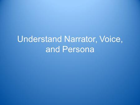Understand Narrator, Voice, and Persona. Standard Reading Literature 3.9 –Explain how voice, persona, and the choice of narrator affect characterization.