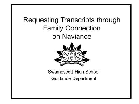 Requesting Transcripts through Family Connection on Naviance Swampscott High School Guidance Department.