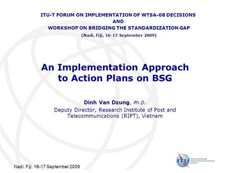 Nadi, Fiji, 16-17 September 2009 An Implementation Approach to Action Plans on BSG Dinh Van Dzung, Ph.D. Deputy Director, Research Institute of Post and.