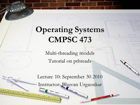 Operating Systems CMPSC 473 Multi-threading models Tutorial on pthreads Lecture 10: September 30 2010 Instructor: Bhuvan Urgaonkar.
