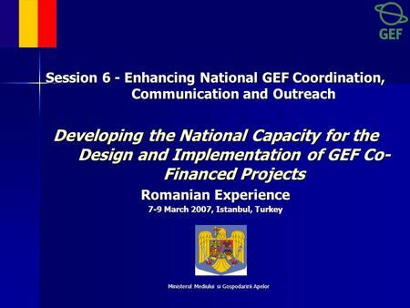 Ministerul Mediului si Gospodaririi Apelor Session 6 - Enhancing National GEF Coordination, Communication and Outreach Developing the National Capacity.