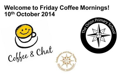 Welcome to Friday Coffee Mornings! 10 th October 2014.