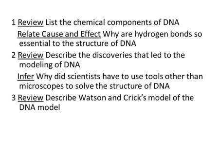 1 Review List the chemical components of DNA Relate Cause <strong>and</strong> Effect Why are hydrogen bonds so essential to the structure of DNA 2 Review Describe the.
