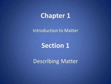 Chapter 1 Introduction to Matter Section 1 Describing Matter