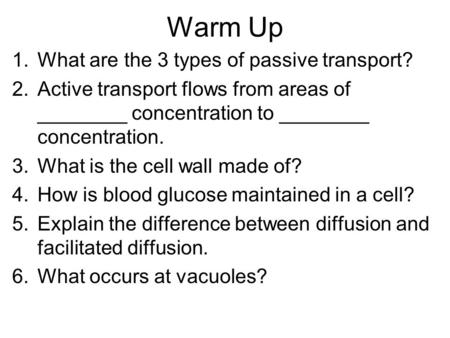 Warm Up 1.What are the 3 types of passive transport? 2.Active transport flows from areas of ________ concentration to ________ concentration. 3.What is.