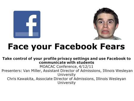 Face your Facebook Fears Take control of your profile privacy settings and use Facebook to communicate with students MOACAC Conference, 4/12/11 Presenters: