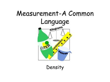 Measurement-A Common Language Density The measure of how much mass is contained in a given volume.