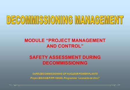 "MODULE ""PROJECT MANAGEMENT AND CONTROL"" SAFETY ASSESSMENT DURING DECOMMISSIONING SAFE DECOMMISSIONING OF NUCLEAR POWER PLANTS Project BG/04/B/F/PP-166005,"