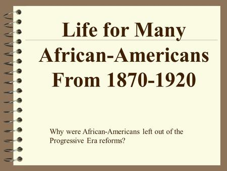 Life for Many African-Americans From 1870-1920 Why were African-Americans left out of the Progressive Era reforms?