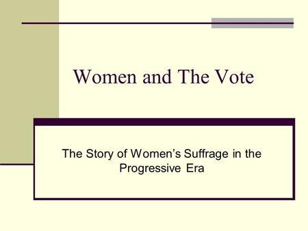 Women and The Vote The Story of Women's Suffrage in the Progressive Era.