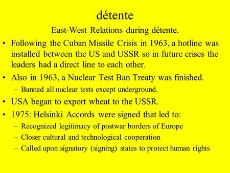 Détente East-West Relations during détente. Following the Cuban Missile Crisis in 1963, a hotline was installed between the US and USSR so in future crises.