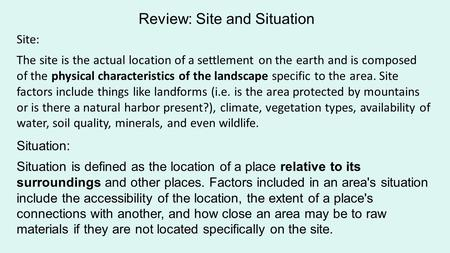 Site: The site is the actual location of a settlement on the earth and is composed of the physical characteristics of the landscape specific to the area.