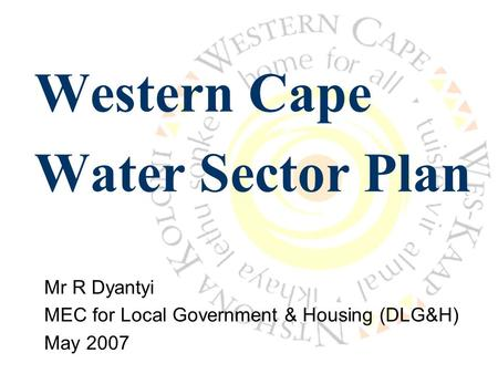 Western Cape Water Sector Plan Mr R Dyantyi MEC for Local Government & Housing (DLG&H) May 2007.