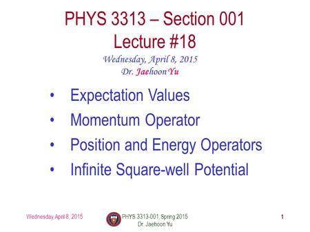 Wednesday, April 8, 2015PHYS 3313-001, Spring 2015 Dr. Jaehoon Yu 1 PHYS 3313 – Section 001 Lecture #18 Wednesday, April 8, 2015 Dr. Jaehoon Yu Expectation.