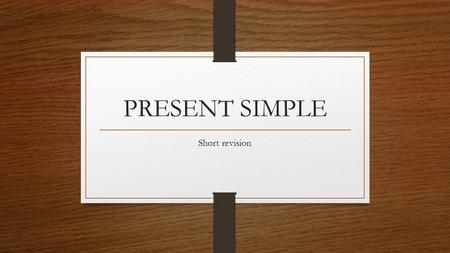 PRESENT SIMPLE Short revision. What is Present Simple? The present tense is the base (or simple) form of the verb. For example: I work in London. She.
