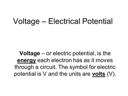 Voltage – Electrical Potential Voltage – or electric potential, is the energy each electron has as it moves through a circuit. The symbol for electric.