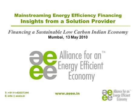 Mainstreaming Energy Efficiency <strong>Financing</strong> Insights from a Solution Provider <strong>Financing</strong> a Sustainable Low Carbon Indian Economy Mumbai, 13 May 2010 T: +9111-43027344.
