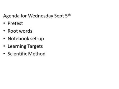 Agenda for Wednesday Sept 5 th Pretest Root words Notebook set-up Learning Targets Scientific Method.