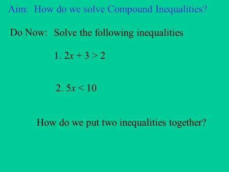 Aim: How do we solve Compound Inequalities? Do Now: Solve the following inequalities 1. 2x + 3 > 2 2. 5x < 10 How do we put two inequalities together?