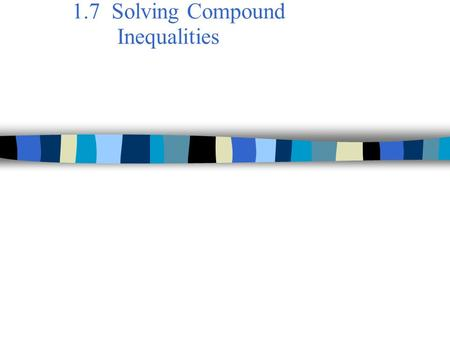 1.7 Solving Compound Inequalities. Steps to Solve a Compound Inequality: ● Example: ● This is a conjunction because the two inequality statements are.