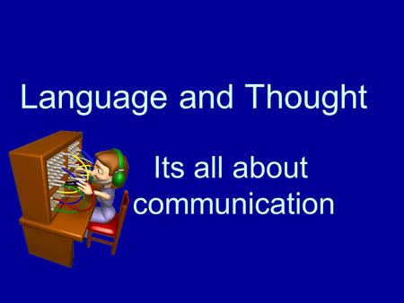 Language and Thought Its all about communication.