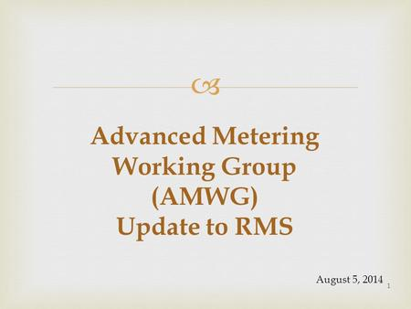  Advanced Metering Working Group (AMWG) Update to RMS 1 August 5, 2014.