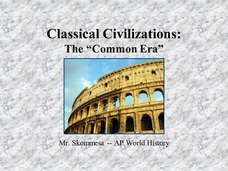 "Classical Civilizations: The ""Common Era"" Mr. Skommesa -- AP World History."