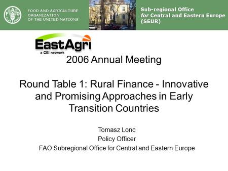 2006 Annual Meeting Round Table 1: Rural <strong>Finance</strong> - Innovative and Promising Approaches in Early Transition Countries Tomasz Lonc Policy Officer FAO Subregional.