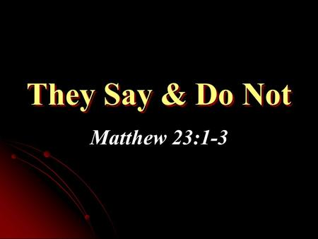 They Say & Do Not Matthew 23:1-3. Problem Stated Jesus exposed hypocrisy of Pharisees in context In some cases, the things taught by them were inherently.