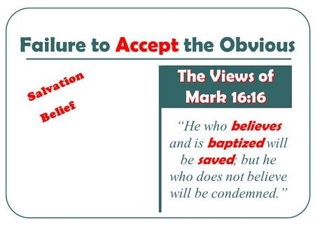 "Failure to Accept the Obvious The Views of Mark 16:16 The Views of Mark 16:16 ""He who believes and is baptized will be saved ; but he who does not believe."