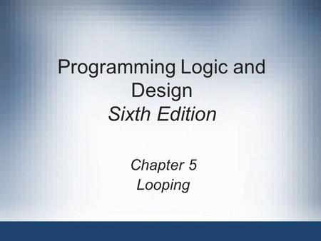 Programming Logic and Design Sixth Edition Chapter 5 Looping.