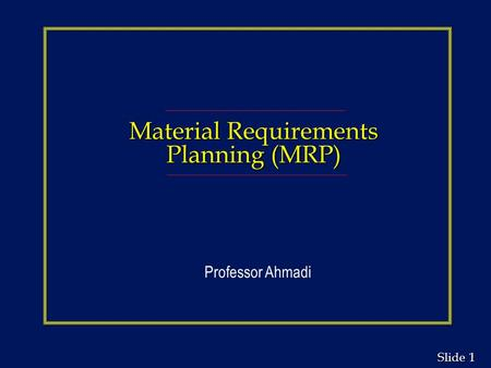 1 1 Slide Material Requirements Planning (MRP) Professor Ahmadi.