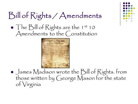 Bill of Rights / Amendments The Bill of Rights are the 1 st 10 Amendments to the Constitution James Madison wrote the Bill of Rights. from those written.