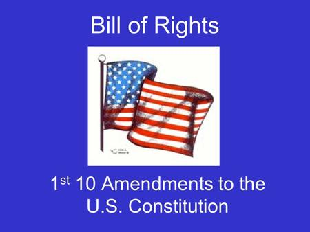Bill of Rights 1 st 10 Amendments to the U.S. Constitution.