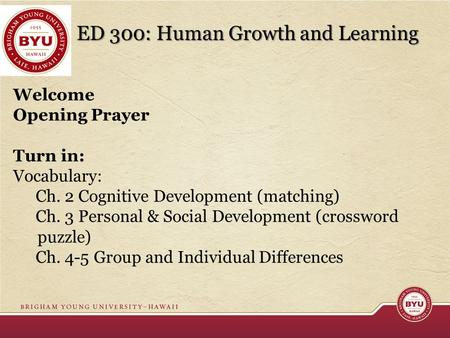 ED 300: Human Growth and Learning Welcome Opening Prayer Turn in: Vocabulary: Ch. 2 Cognitive <strong>Development</strong> (matching) Ch. 3 <strong>Personal</strong> & Social <strong>Development</strong>.