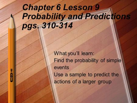 Chapter 6 Lesson 9 Probability and Predictions pgs. 310-314 What you'll learn: Find the probability of simple events Use a sample to predict the actions.