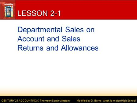 CENTURY 21 ACCOUNTING © Thomson/South-Western LESSON 2-1 Departmental Sales on Account and Sales Returns and Allowances Modified by D. Burns, West Johnston.