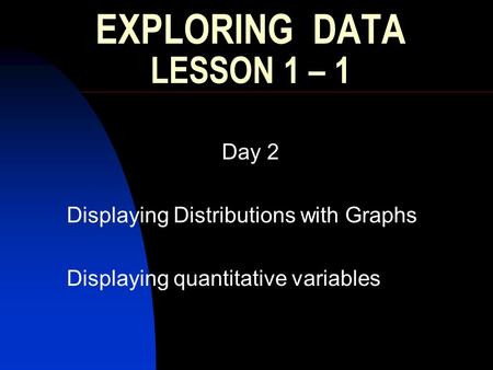 EXPLORING DATA LESSON 1 – 1 Day 2 Displaying Distributions with Graphs Displaying quantitative variables.