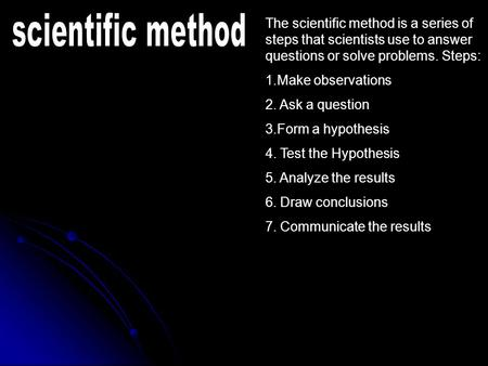 The scientific method is a series of steps that scientists use to answer questions or solve problems. Steps: 1.Make observations 2. Ask a question 3.Form.