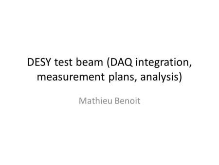 DESY test beam (DAQ integration, measurement plans, analysis) Mathieu Benoit.
