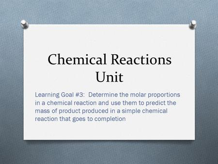 Chemical Reactions Unit Learning Goal #3: Determine the molar proportions in a chemical reaction and use them to predict the mass of product produced.