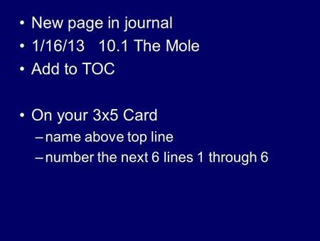 New page in journal 1/16/13 10.1 The Mole Add to TOC On your 3x5 Card –name above top line –number the next 6 lines 1 through 6.