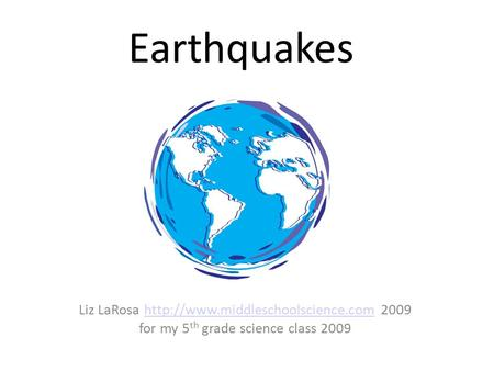 Earthquakes Liz LaRosa  2009http://www.middleschoolscience.com for my 5 th grade science class 2009.